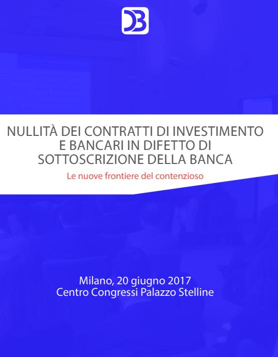 NULLITÀ DEI CONTRATTI DI INVESTIMENTO E BANCARI IN DIFETTO DI SOTTOSCRIZIONE DELLA BANCA – Milano, 20 giugno 2017 Centro Congressi Palazzo Stelline