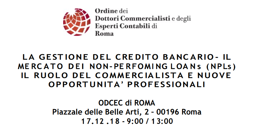 LA GESTIONE DEL CREDITO BANCARIO – IL MERCATO DEI NON PERFORMING LOANS (NPLs) – IL RUOLO DEL COMMERCIALISTA E NUOVE OPPORTUNITÀ PROFESSIONALI – 17.12.2018 Piazzale delle Belle Arti, 2 Roma